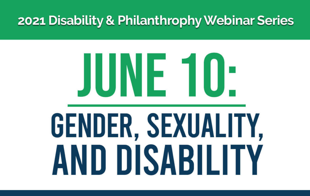 2021 Disability & Philanthropy Webinar Series. June 10: Gender, Sexuality, and Disability