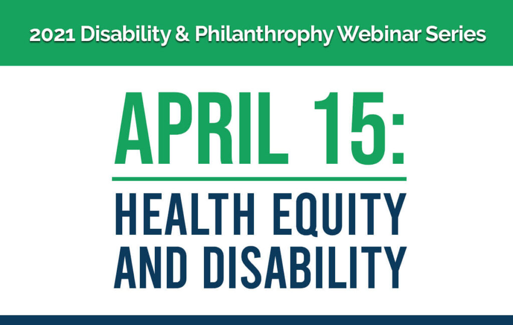 2021 Disability & Philanthropy Webinar Series. April 15: Health Equity and Disability